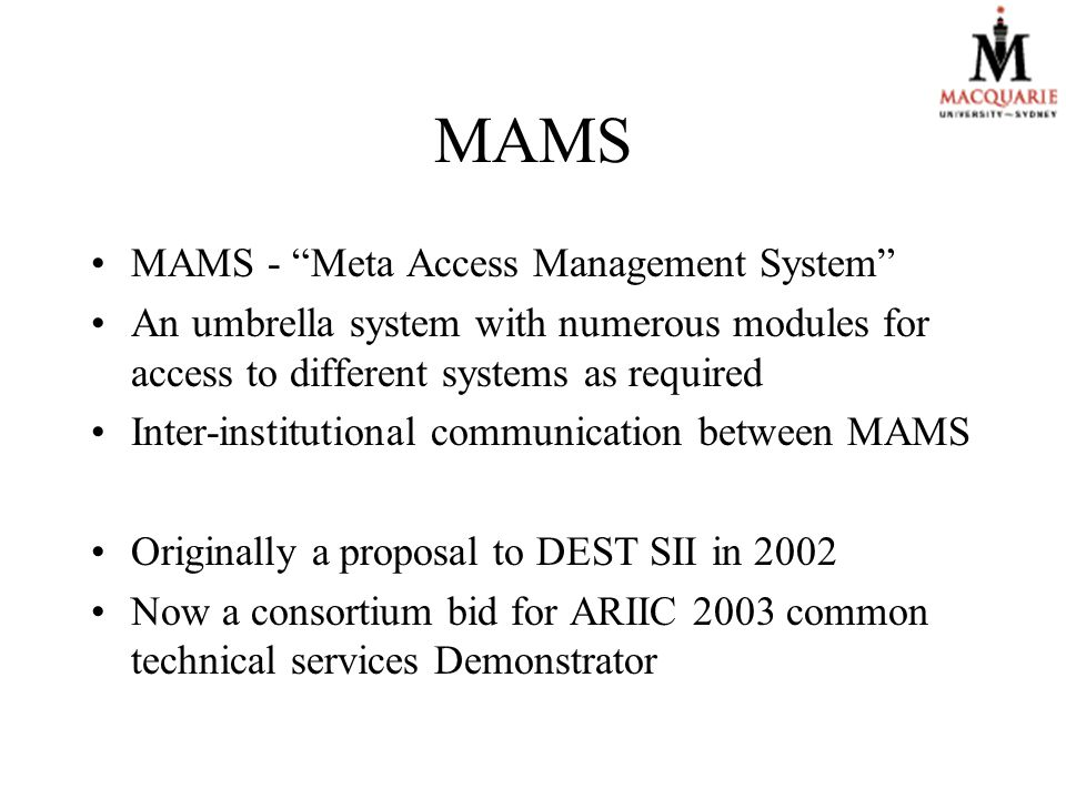 MAMS MAMS - Meta Access Management System An umbrella system with numerous modules for access to different systems as required Inter-institutional communication between MAMS Originally a proposal to DEST SII in 2002 Now a consortium bid for ARIIC 2003 common technical services Demonstrator