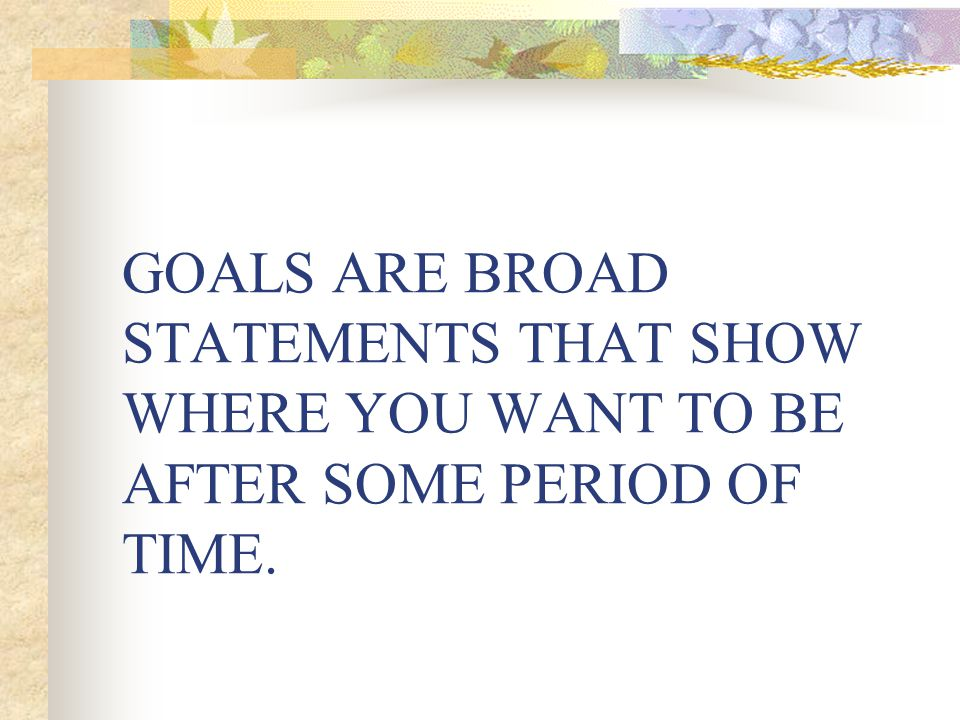 GOALS ARE BROAD STATEMENTS THAT SHOW WHERE YOU WANT TO BE AFTER SOME PERIOD OF TIME.