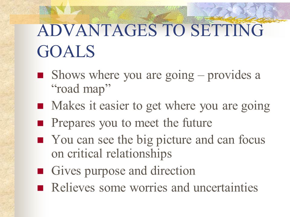 ADVANTAGES TO SETTING GOALS Shows where you are going – provides a road map Makes it easier to get where you are going Prepares you to meet the future