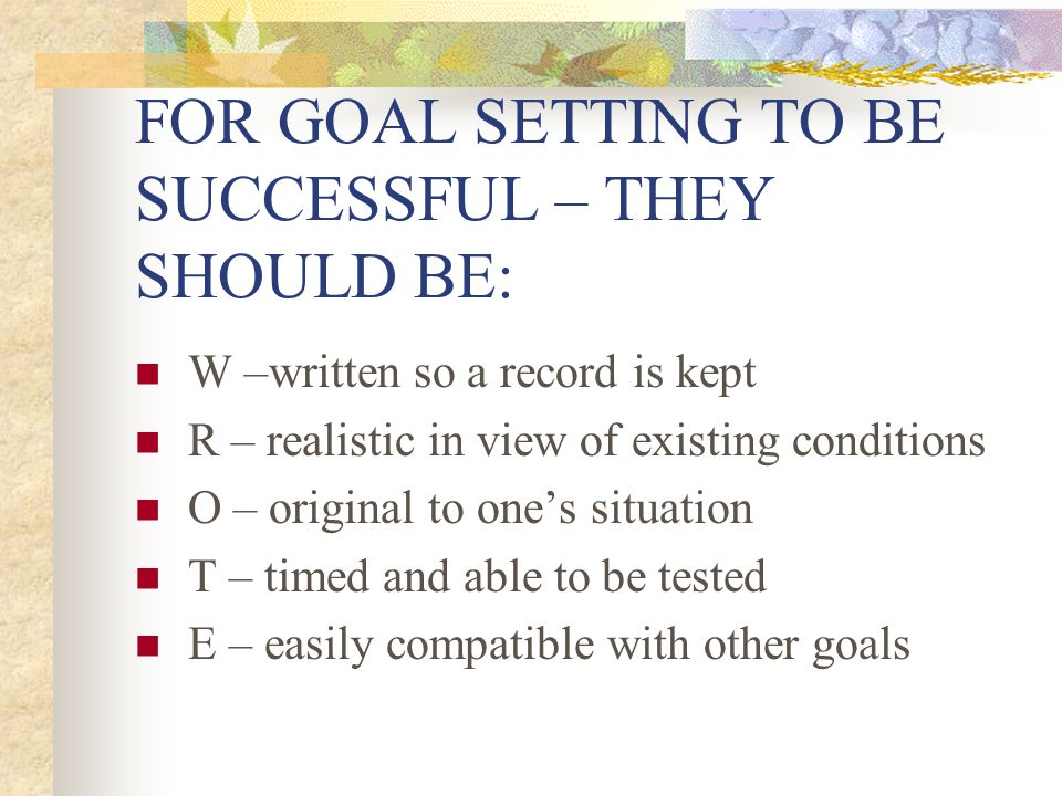 FOR GOAL SETTING TO BE SUCCESSFUL – THEY SHOULD BE: W –written so a record is kept R – realistic in view of existing conditions O – original to ones s
