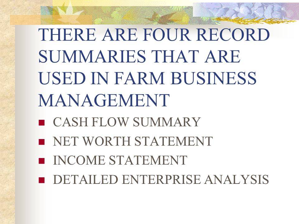 THERE ARE FOUR RECORD SUMMARIES THAT ARE USED IN FARM BUSINESS MANAGEMENT CASH FLOW SUMMARY NET WORTH STATEMENT INCOME STATEMENT DETAILED ENTERPRISE A