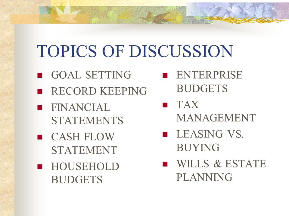 TOPICS OF DISCUSSION GOAL SETTING RECORD KEEPING FINANCIAL STATEMENTS CASH FLOW STATEMENT HOUSEHOLD BUDGETS ENTERPRISE BUDGETS TAX MANAGEMENT LEASING