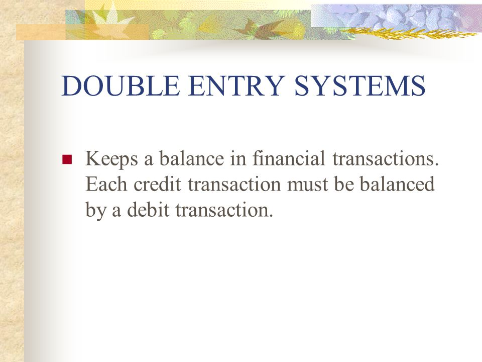 DOUBLE ENTRY SYSTEMS Keeps a balance in financial transactions. Each credit transaction must be balanced by a debit transaction.