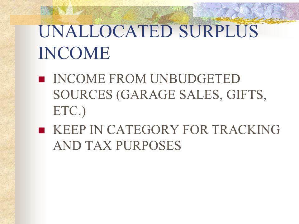 UNALLOCATED SURPLUS INCOME INCOME FROM UNBUDGETED SOURCES (GARAGE SALES, GIFTS, ETC.) KEEP IN CATEGORY FOR TRACKING AND TAX PURPOSES