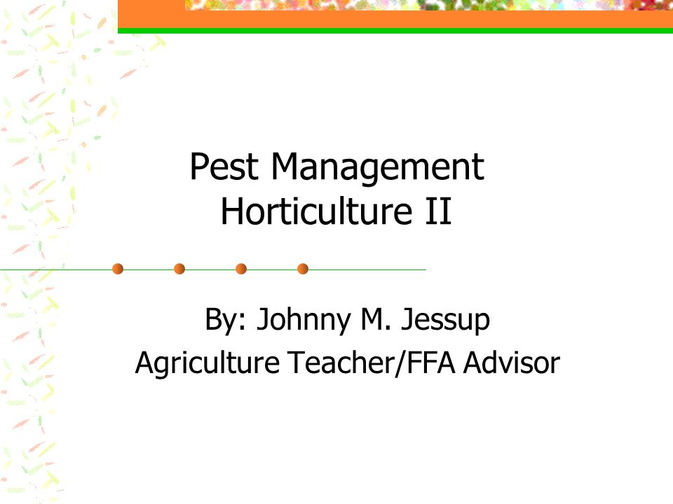 Pest Management Horticulture II By: Johnny M. Jessup Agriculture Teacher/FFA Advisor