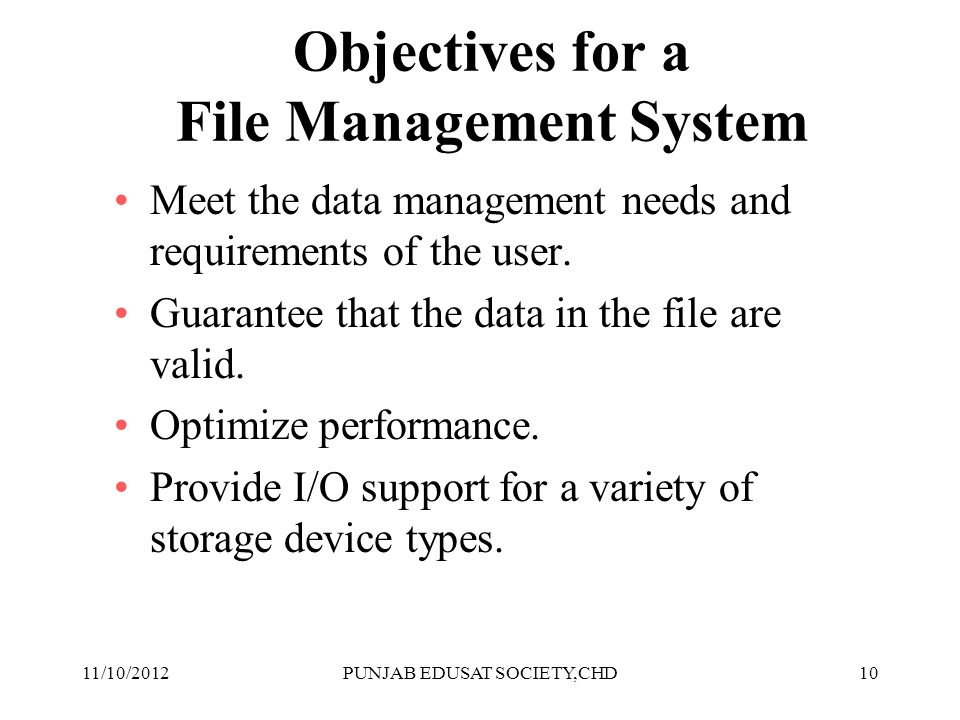 10 Objectives for a File Management System Meet the data management needs and requirements of the user. Guarantee that the data in the file are valid.