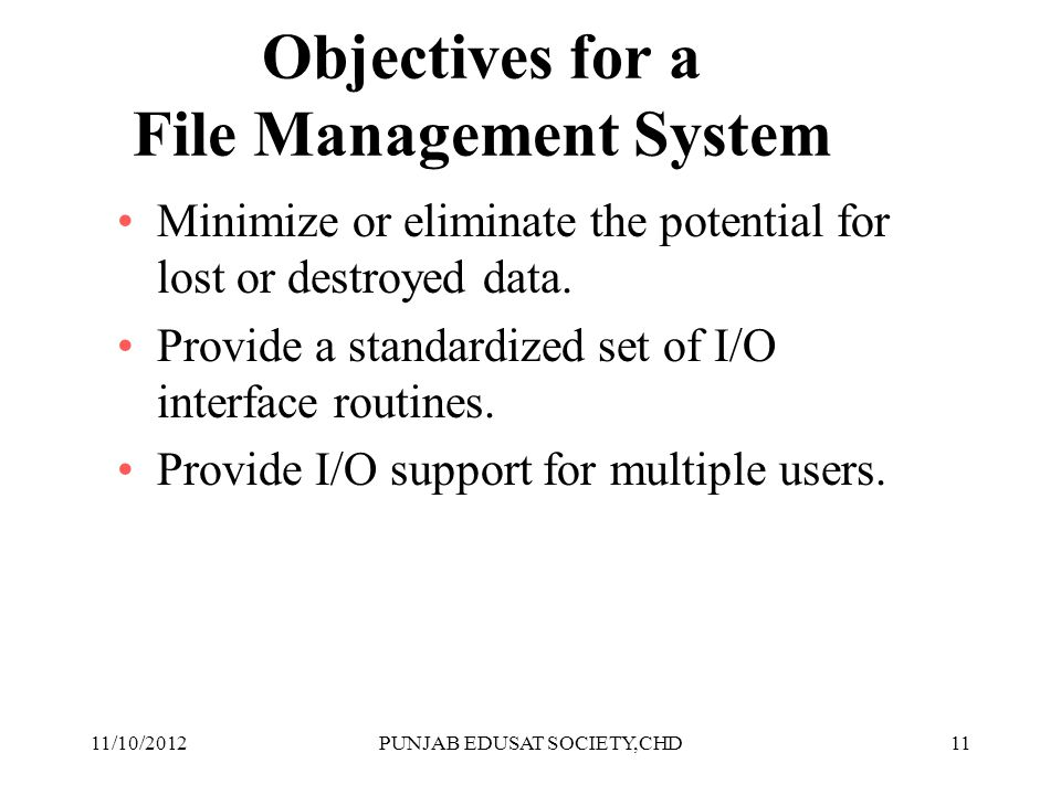 11 Objectives for a File Management System Minimize or eliminate the potential for lost or destroyed data. Provide a standardized set of I/O interface