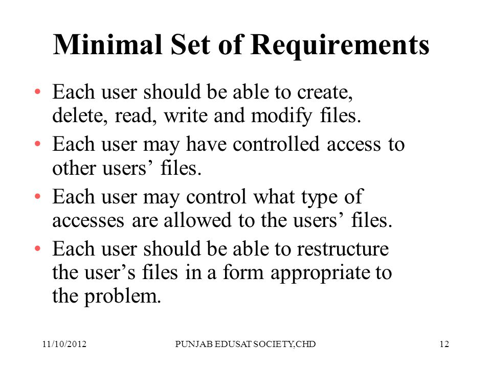 12 Minimal Set of Requirements Each user should be able to create, delete, read, write and modify files. Each user may have controlled access to other