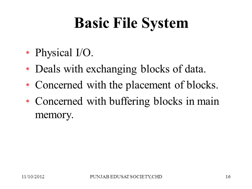 16 Basic File System Physical I/O. Deals with exchanging blocks of data. Concerned with the placement of blocks. Concerned with buffering blocks in ma
