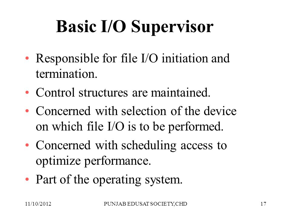 17 Basic I/O Supervisor Responsible for file I/O initiation and termination. Control structures are maintained. Concerned with selection of the device