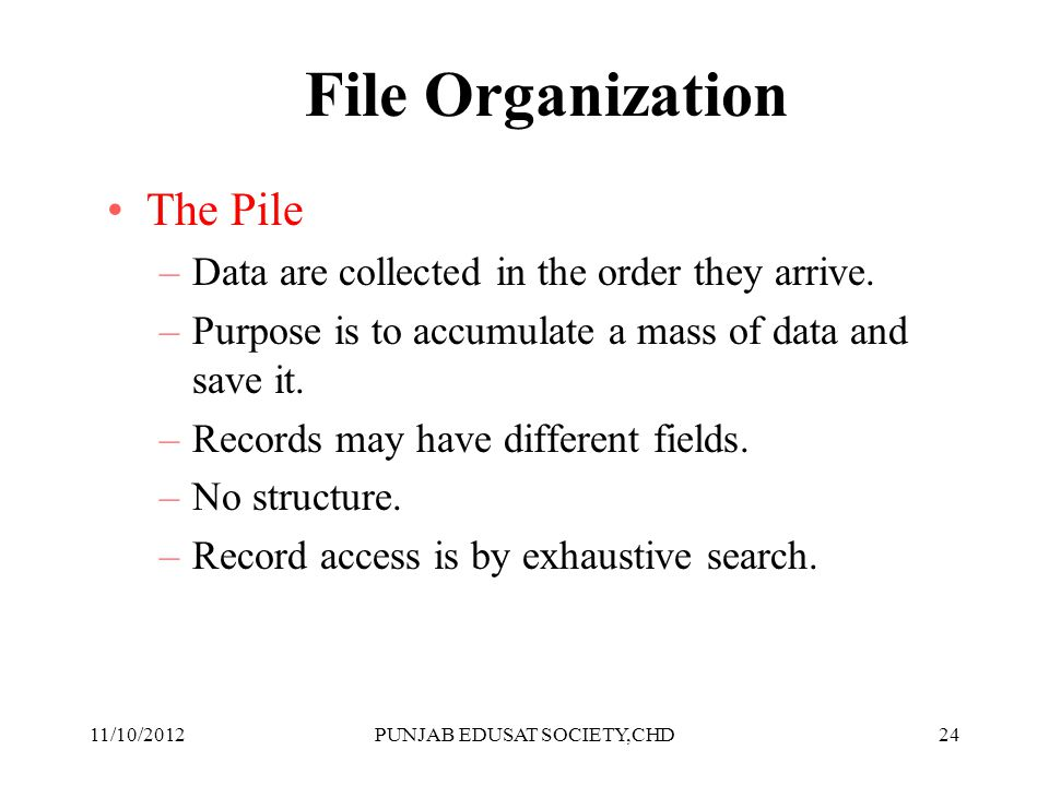 24 File Organization The Pile –Data are collected in the order they arrive. –Purpose is to accumulate a mass of data and save it. –Records may have di
