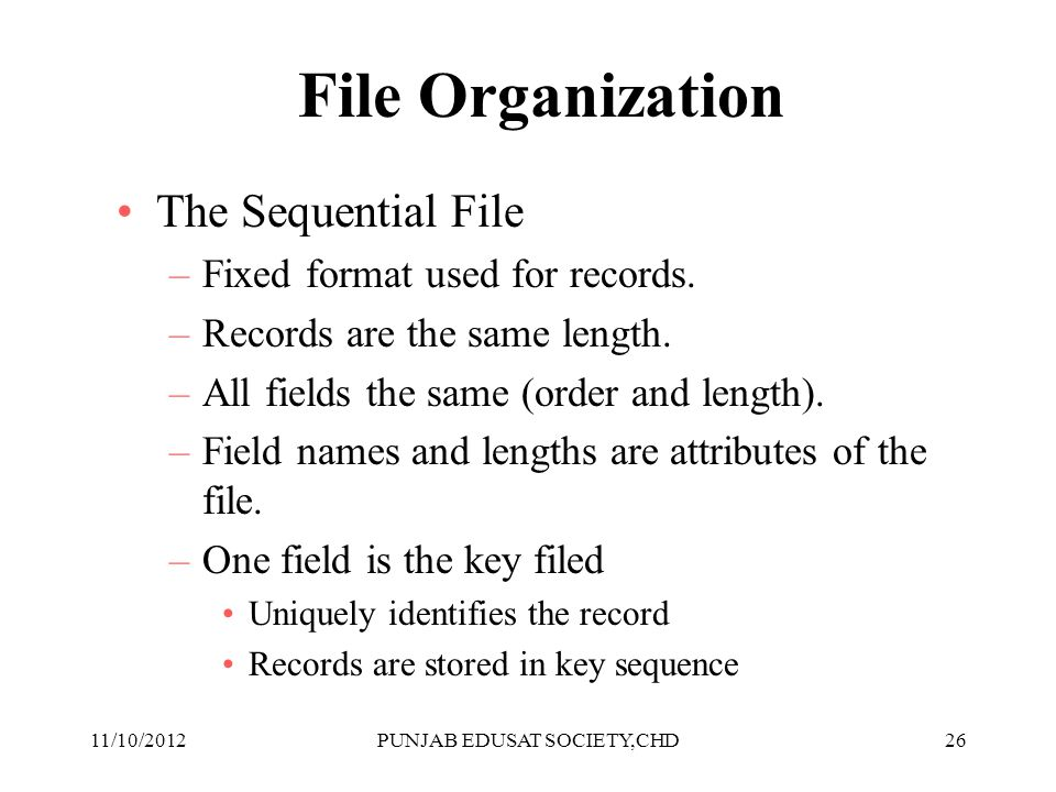 26 File Organization The Sequential File –Fixed format used for records. –Records are the same length. –All fields the same (order and length). –Field