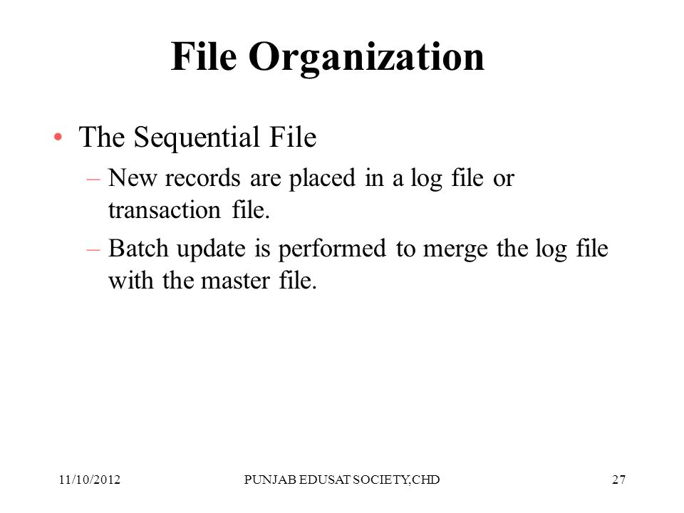 27 File Organization The Sequential File –New records are placed in a log file or transaction file. –Batch update is performed to merge the log file w