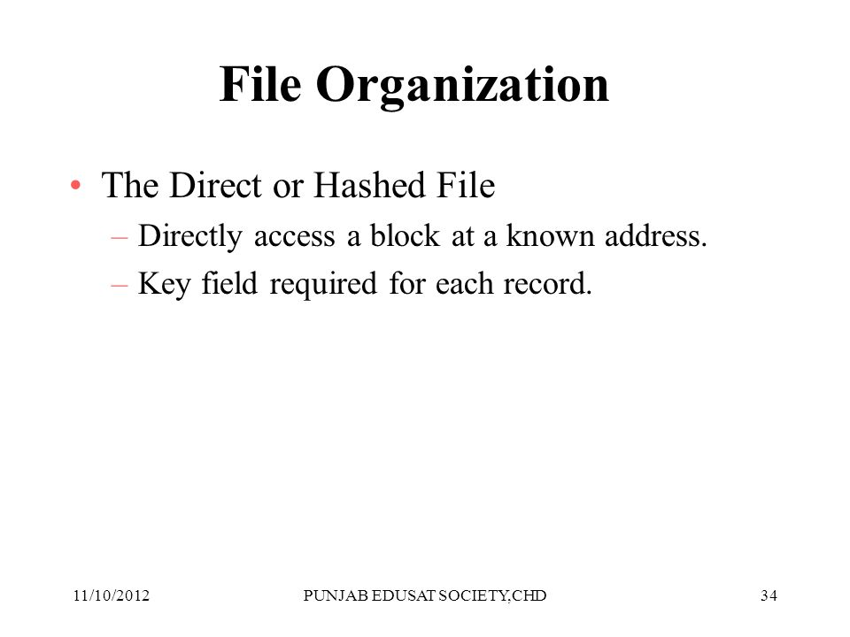 34 File Organization The Direct or Hashed File –Directly access a block at a known address. –Key field required for each record. 11/10/2012PUNJAB EDUS