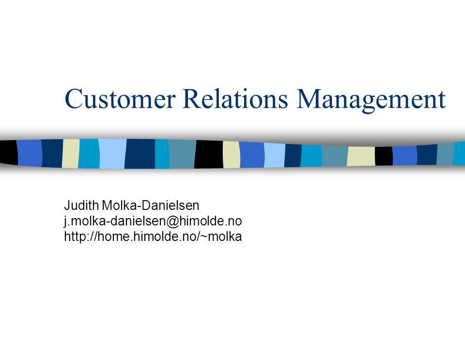 Customer Relations Management Judith Molka-Danielsen j.molka-danielsen@himolde.no http://home.himolde.no/~molka