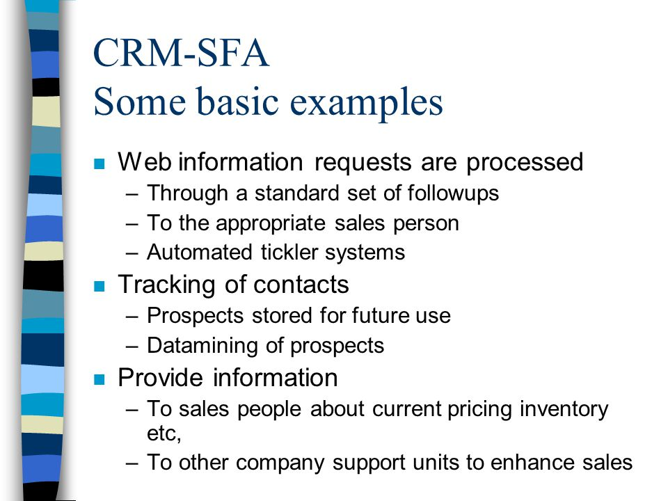 CRM-SFA Some basic examples n Web information requests are processed –Through a standard set of followups –To the appropriate sales person –Automated