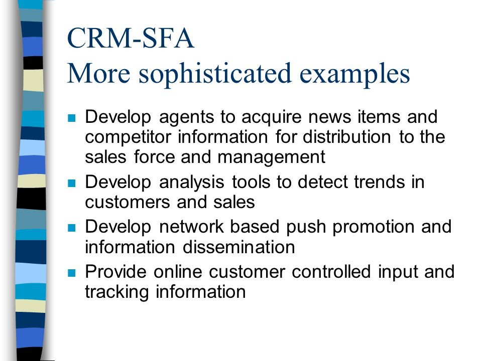 CRM-SFA More sophisticated examples n Develop agents to acquire news items and competitor information for distribution to the sales force and management n Develop analysis tools to detect trends in customers and sales n Develop network based push promotion and information dissemination n Provide online customer controlled input and tracking information