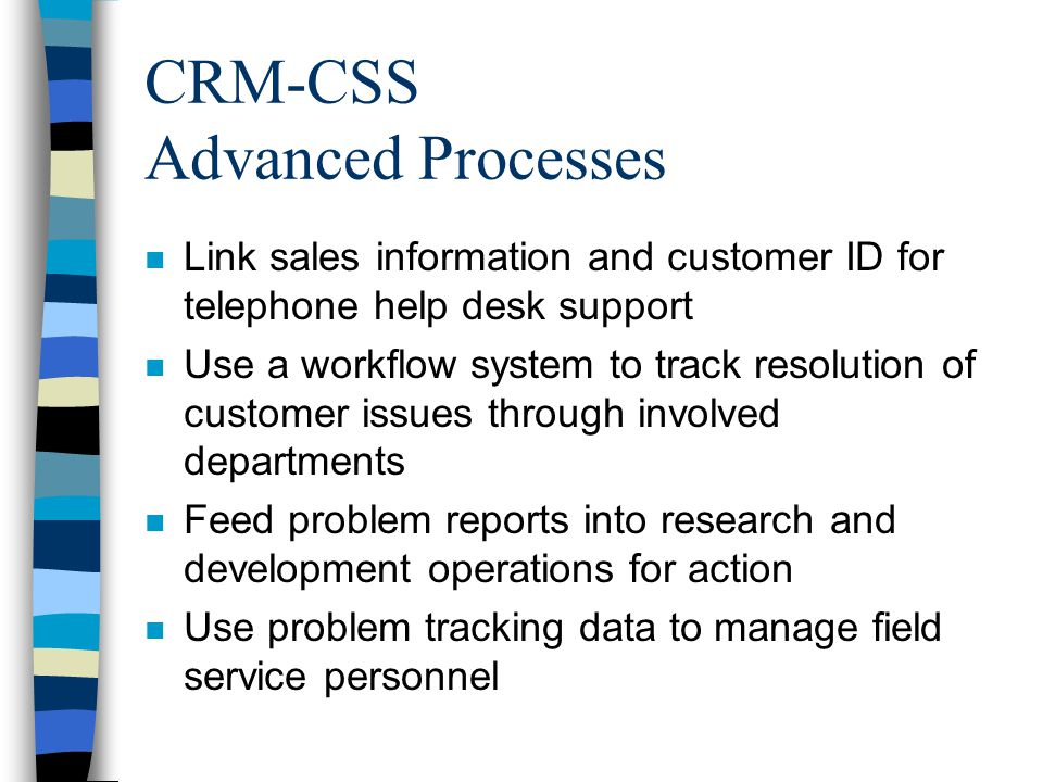 CRM-CSS Advanced Processes n Link sales information and customer ID for telephone help desk support n Use a workflow system to track resolution of cus