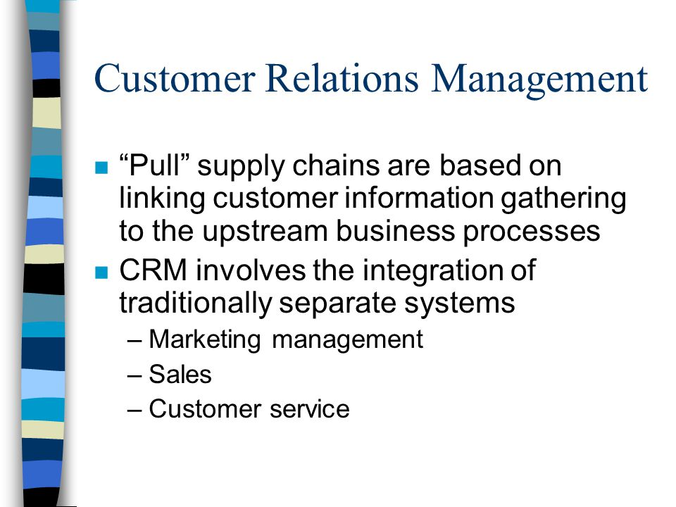 Customer Relations Management n Pull supply chains are based on linking customer information gathering to the upstream business processes n CRM involves the integration of traditionally separate systems –Marketing management –Sales –Customer service