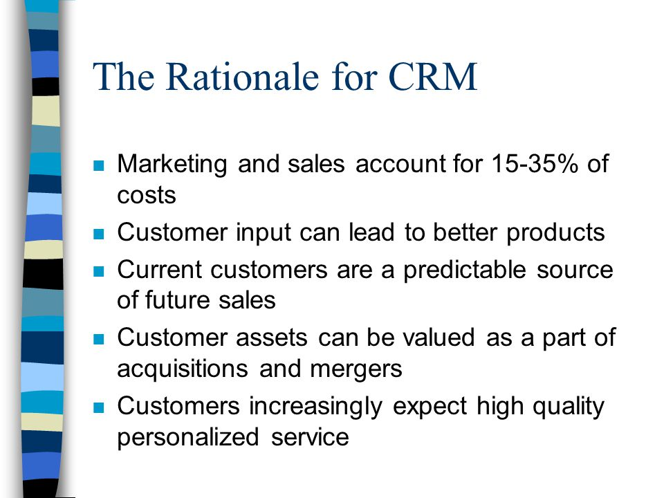 The Rationale for CRM n Marketing and sales account for 15-35% of costs n Customer input can lead to better products n Current customers are a predictable source of future sales n Customer assets can be valued as a part of acquisitions and mergers n Customers increasingly expect high quality personalized service