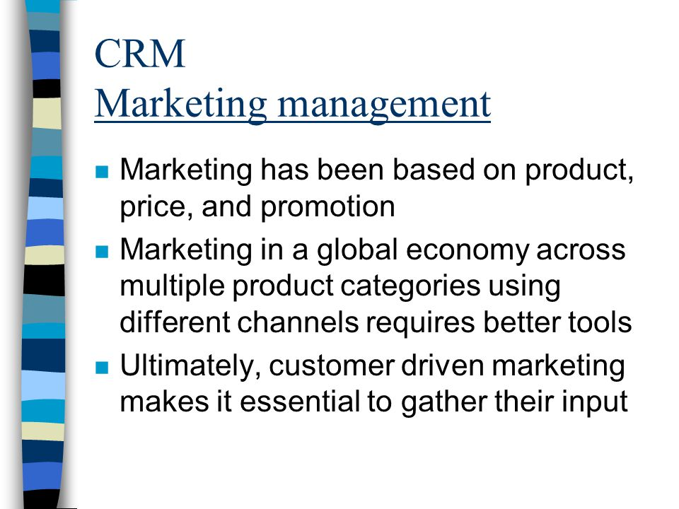 CRM Marketing management n Marketing has been based on product, price, and promotion n Marketing in a global economy across multiple product categories using different channels requires better tools n Ultimately, customer driven marketing makes it essential to gather their input