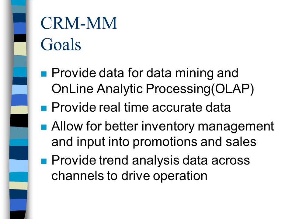 CRM-MM Goals n Provide data for data mining and OnLine Analytic Processing(OLAP) n Provide real time accurate data n Allow for better inventory management and input into promotions and sales n Provide trend analysis data across channels to drive operation