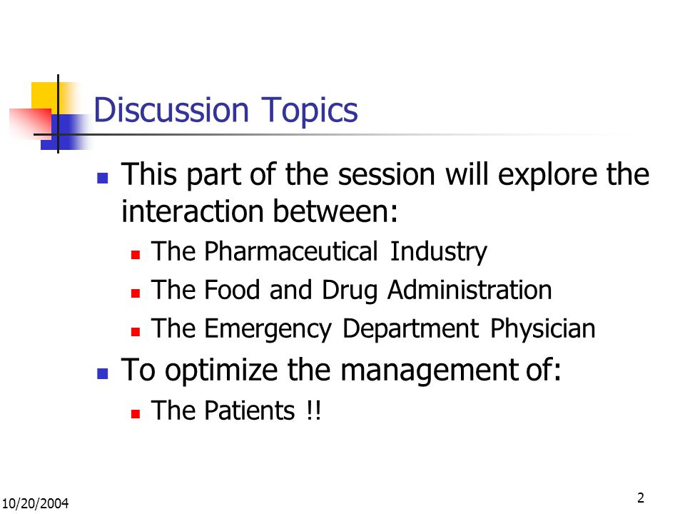 10/20/2004 2 Discussion Topics This part of the session will explore the interaction between: The Pharmaceutical Industry The Food and Drug Administration The Emergency Department Physician To optimize the management of: The Patients !!