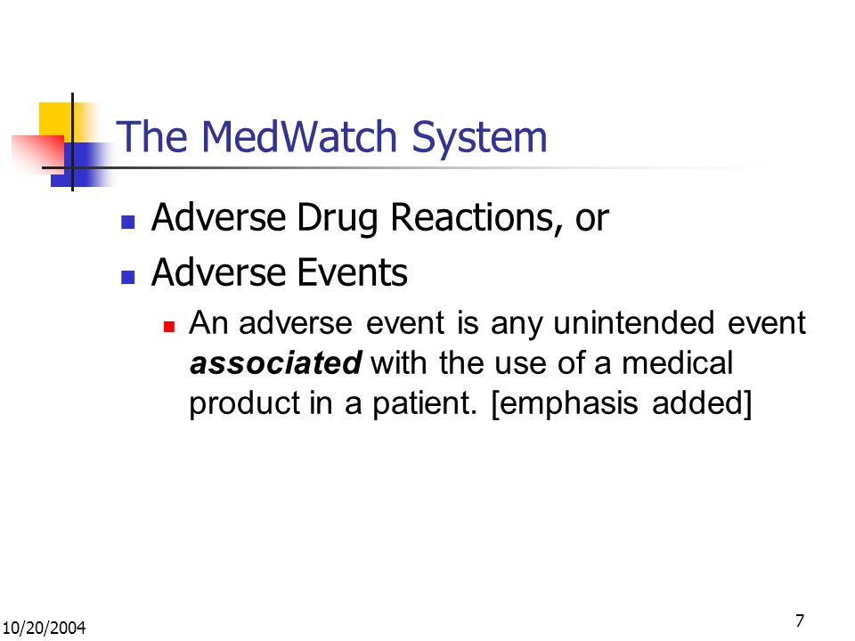 10/20/2004 7 The MedWatch System Adverse Drug Reactions, or Adverse Events An adverse event is any unintended event associated with the use of a medical product in a patient.