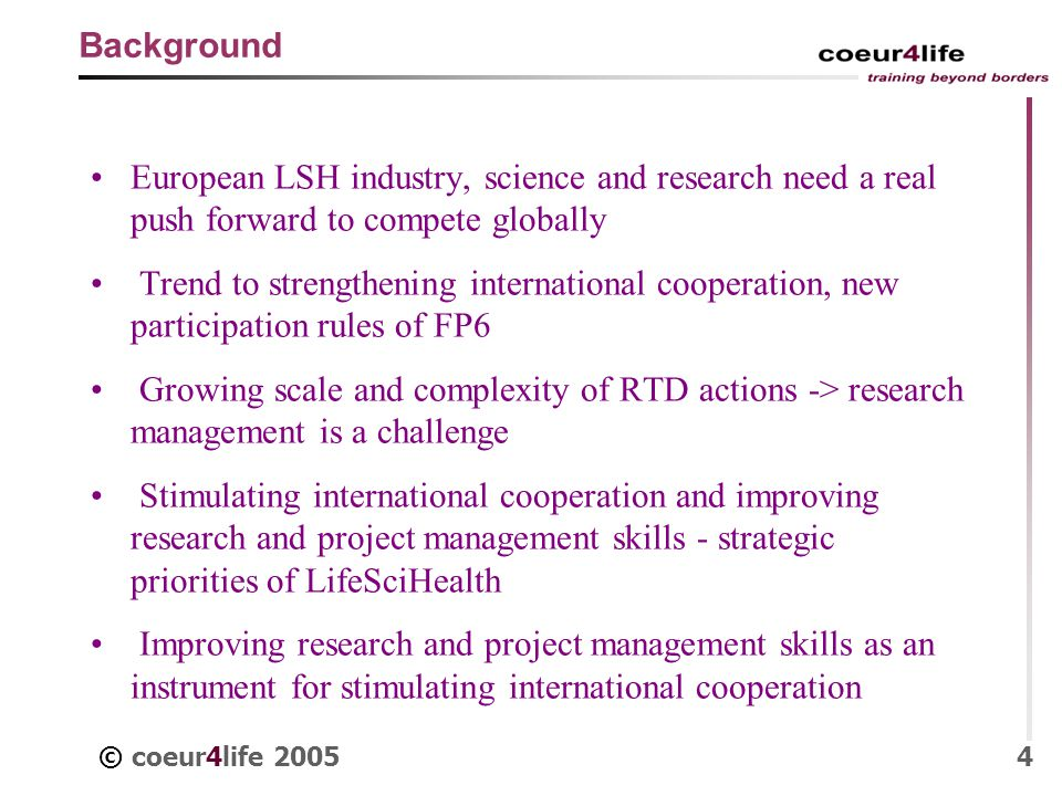 © coeur4life 20054 Background European LSH industry, science and research need a real push forward to compete globally Trend to strengthening international cooperation, new participation rules of FP6 Growing scale and complexity of RTD actions -> research management is a challenge Stimulating international cooperation and improving research and project management skills - strategic priorities of LifeSciHealth Improving research and project management skills as an instrument for stimulating international cooperation