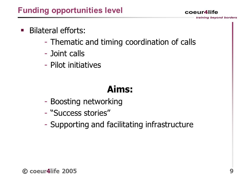 © coeur4life 20059 Funding opportunities level Bilateral efforts: - Thematic and timing coordination of calls - Joint calls - Pilot initiatives Aims: - Boosting networking - Success stories - Supporting and facilitating infrastructure