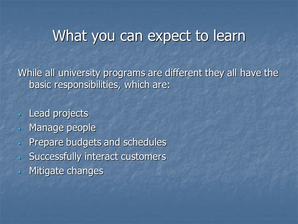 What you can expect to learn While all university programs are different they all have the basic responsibilities, which are: Lead projects Lead projects Manage people Manage people Prepare budgets and schedules Prepare budgets and schedules Successfully interact customers Successfully interact customers Mitigate changes Mitigate changes