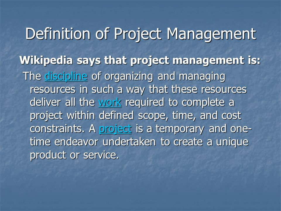 Definition of Project Management Wikipedia says that project management is: The discipline of organizing and managing resources in such a way that these resources deliver all the work required to complete a project within defined scope, time, and cost constraints.