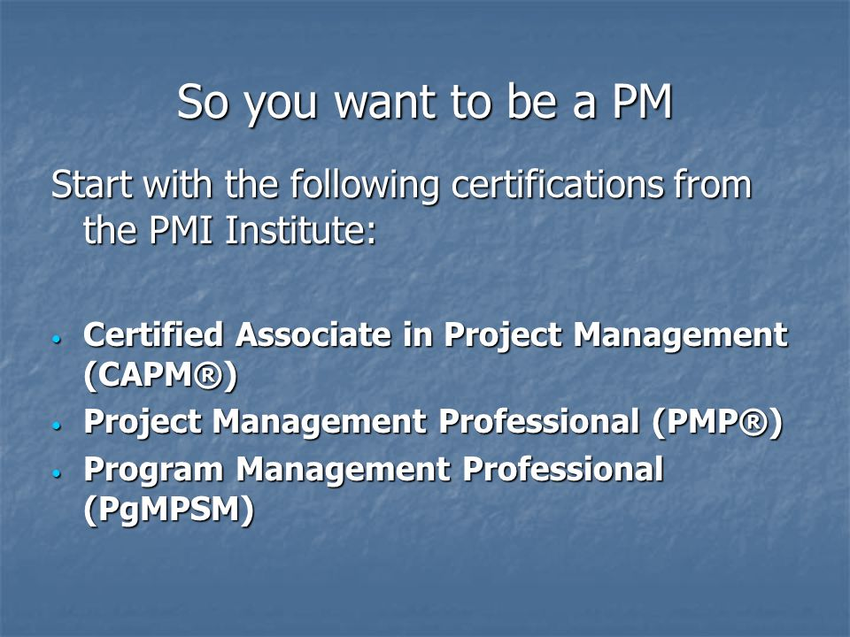 So you want to be a PM Start with the following certifications from the PMI Institute: Certified Associate in Project Management (CAPM®) Certified Associate in Project Management (CAPM®) Project Management Professional (PMP®) Project Management Professional (PMP®) Program Management Professional (PgMPSM) Program Management Professional (PgMPSM)