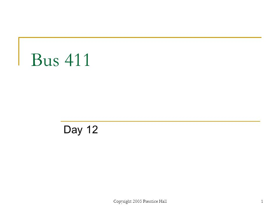 Copyright 2005 Prentice Hall1 Bus 411 Day 12