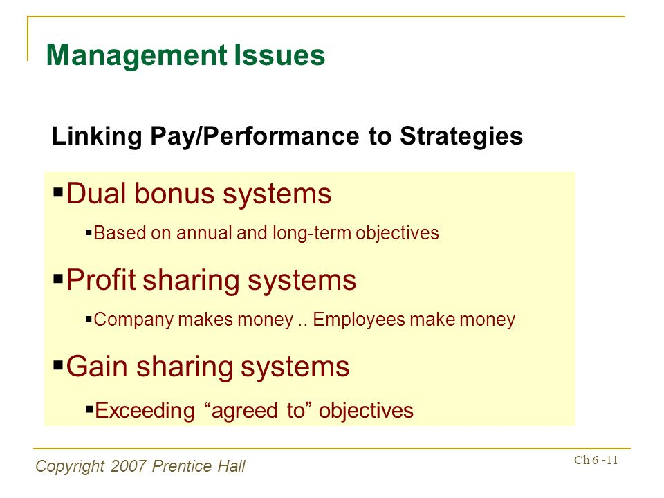 Copyright 2007 Prentice Hall Ch 6 -11 Management Issues Linking Pay/Performance to Strategies Dual bonus systems Based on annual and long-term objectives Profit sharing systems Company makes money..