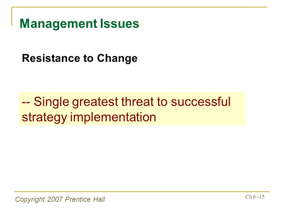 Copyright 2007 Prentice Hall Ch 6 -15 Management Issues Resistance to Change -- Single greatest threat to successful strategy implementation