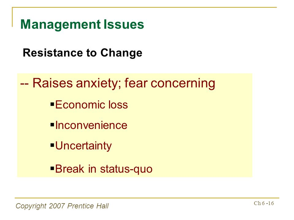 Copyright 2007 Prentice Hall Ch 6 -16 Management Issues Resistance to Change -- Raises anxiety; fear concerning Economic loss Inconvenience Uncertainty Break in status-quo