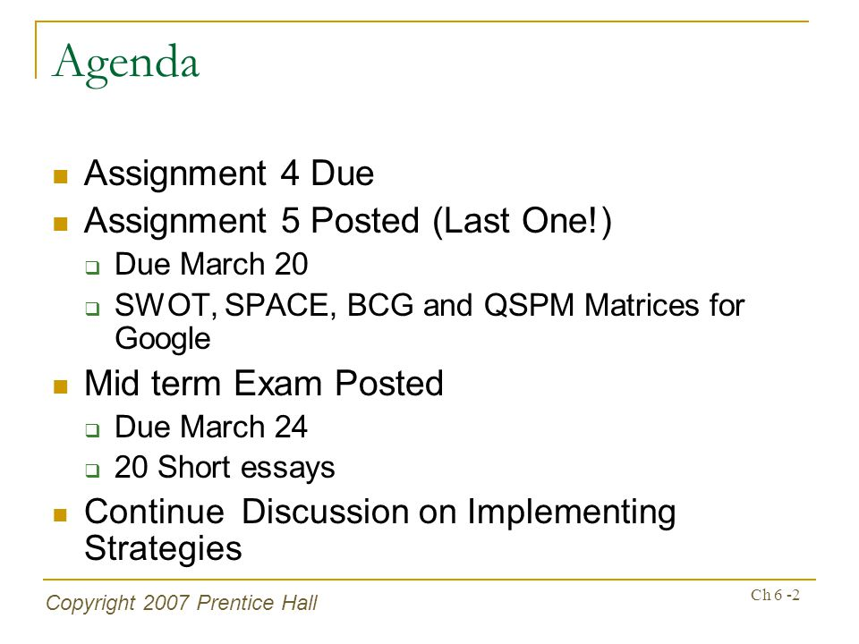 Copyright 2007 Prentice Hall Ch 6 -2 Agenda Assignment 4 Due Assignment 5 Posted (Last One!) Due March 20 SWOT, SPACE, BCG and QSPM Matrices for Googl
