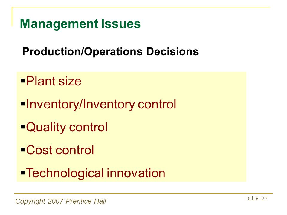 Copyright 2007 Prentice Hall Ch 6 -27 Management Issues Production/Operations Decisions Plant size Inventory/Inventory control Quality control Cost co