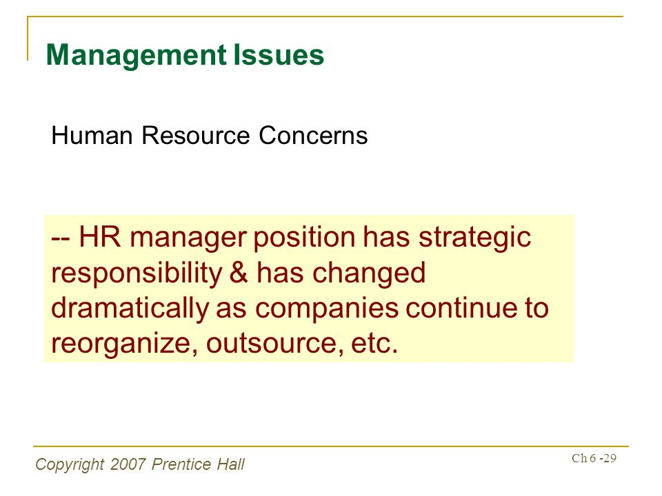 Copyright 2007 Prentice Hall Ch 6 -29 Management Issues Human Resource Concerns -- HR manager position has strategic responsibility & has changed dramatically as companies continue to reorganize, outsource, etc.