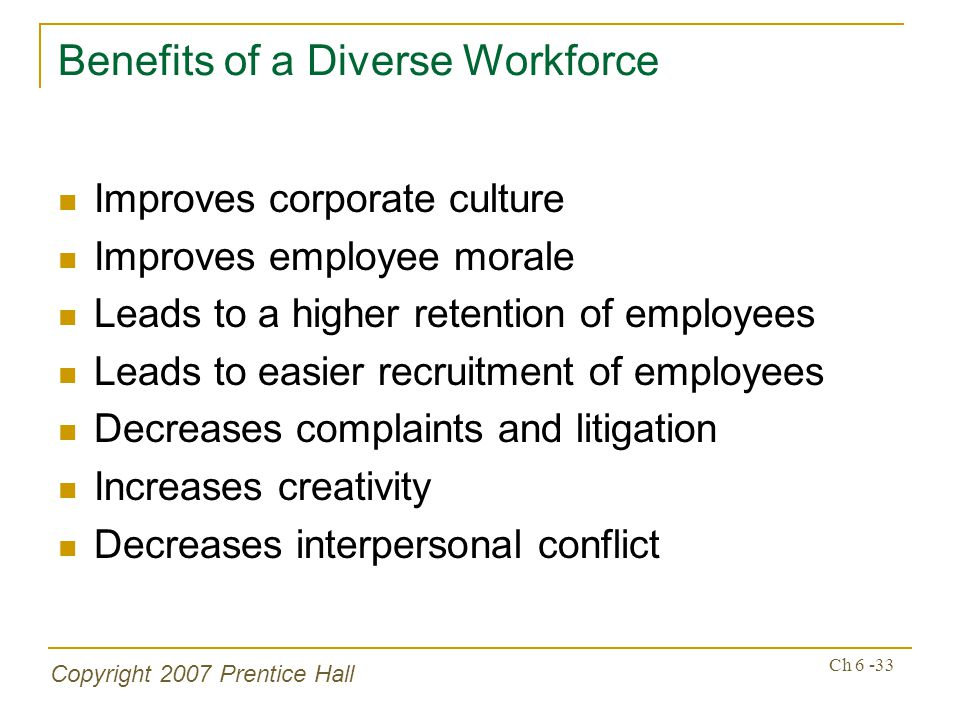 Copyright 2007 Prentice Hall Ch 6 -33 Benefits of a Diverse Workforce Improves corporate culture Improves employee morale Leads to a higher retention