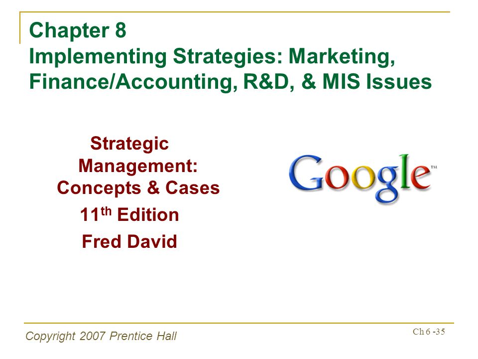 Copyright 2007 Prentice Hall Ch 6 -35 Chapter 8 Implementing Strategies: Marketing, Finance/Accounting, R&D, & MIS Issues Strategic Management: Concepts & Cases 11 th Edition Fred David