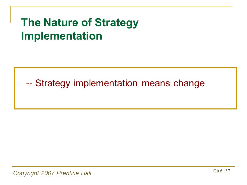 Copyright 2007 Prentice Hall Ch 6 -37 -- Strategy implementation means change The Nature of Strategy Implementation