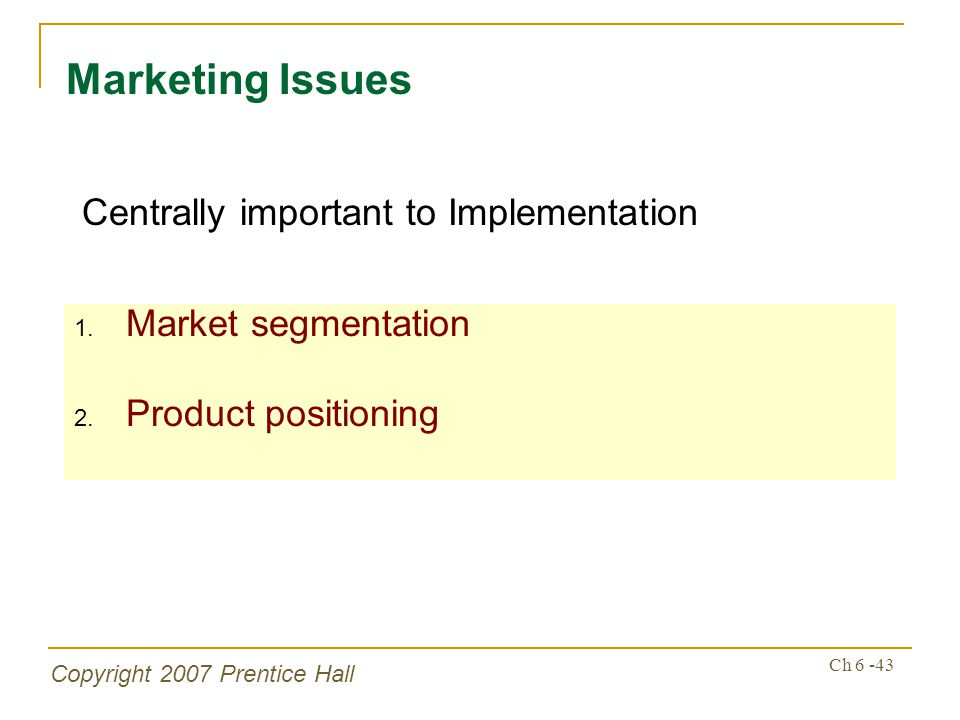 Copyright 2007 Prentice Hall Ch 6 -43 1. Market segmentation 2. Product positioning Marketing Issues Centrally important to Implementation
