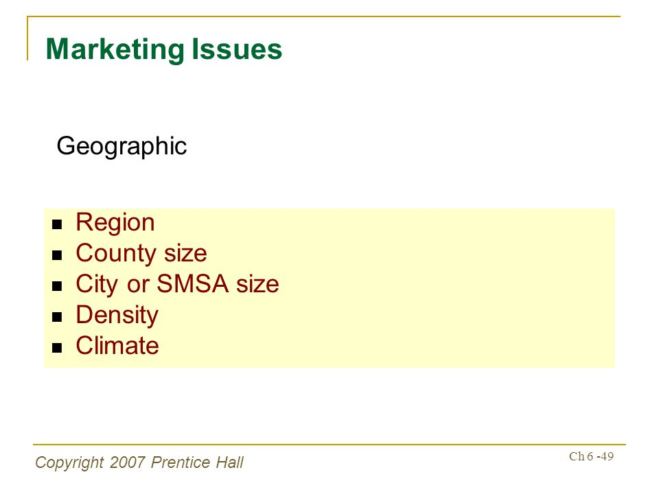 Copyright 2007 Prentice Hall Ch 6 -49 Region County size City or SMSA size Density Climate Marketing Issues Geographic
