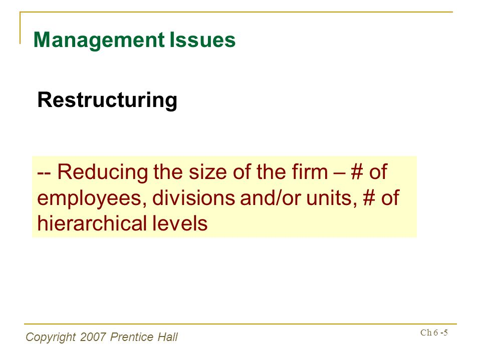 Copyright 2007 Prentice Hall Ch 6 -5 Management Issues Restructuring -- Reducing the size of the firm – # of employees, divisions and/or units, # of h