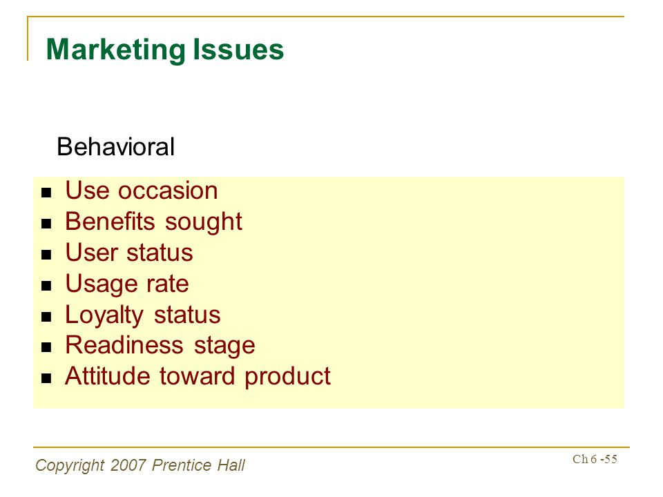 Copyright 2007 Prentice Hall Ch 6 -55 Use occasion Benefits sought User status Usage rate Loyalty status Readiness stage Attitude toward product Marke