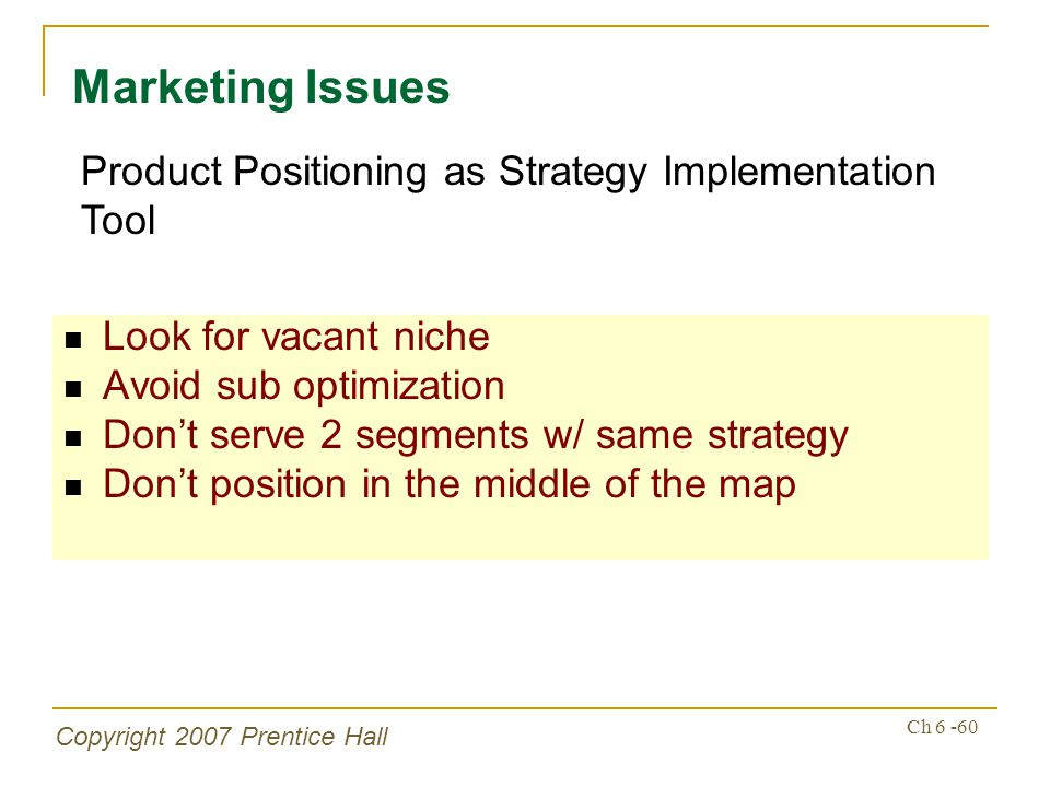 Copyright 2007 Prentice Hall Ch 6 -60 Look for vacant niche Avoid sub optimization Dont serve 2 segments w/ same strategy Dont position in the middle