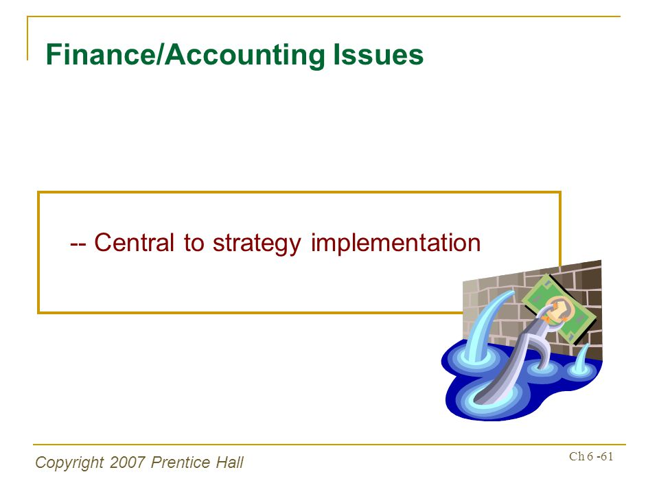Copyright 2007 Prentice Hall Ch 6 -61 Finance/Accounting Issues -- Central to strategy implementation