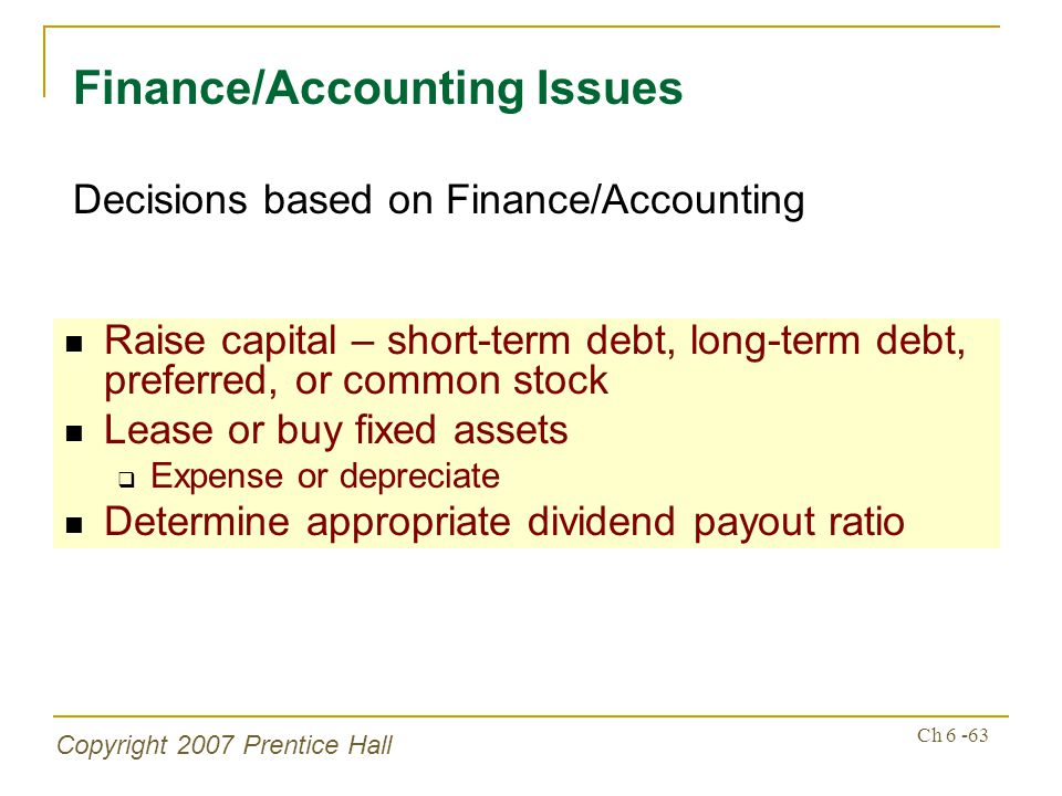 Copyright 2007 Prentice Hall Ch 6 -63 Raise capital – short-term debt, long-term debt, preferred, or common stock Lease or buy fixed assets Expense or